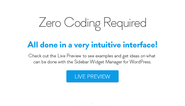 Zero Coding Required All done very intuitive interface! Check out the Live Preiiew see examples and get ideas what can done with the Sidebar Widget Manager for Word Press. LIVE PREVIEW